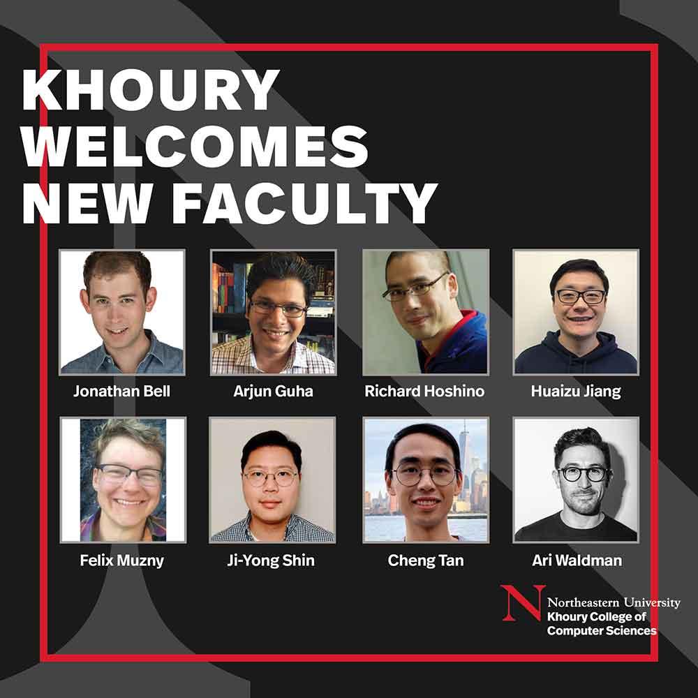 Khoury Welcomes New Faculty - photos of new faculty members Ari Waldman Arjun Guha Cheng Tan Felix Muzny Huaizu Jiang Ji-Young Shin Jonathan Bell Richard Hoshino